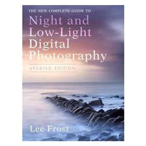 The New Complete Guide to Night and Low-Light Digital Photography: Lee Frost