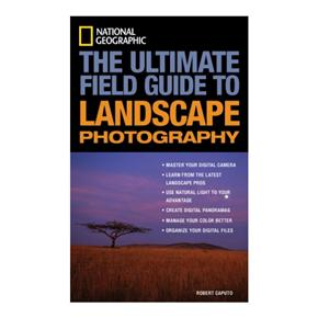 National Geographic: The Ultimate Field Guide to Landscape Photography, Rober Caputo