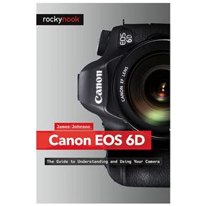 James Johnson: Canon EOS 6D, The Guide to Understanding and Using Your Camera