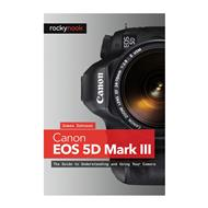James Johnson: Canon EOS 5D Mark III, The Guide to Understanding and Using Your Camera